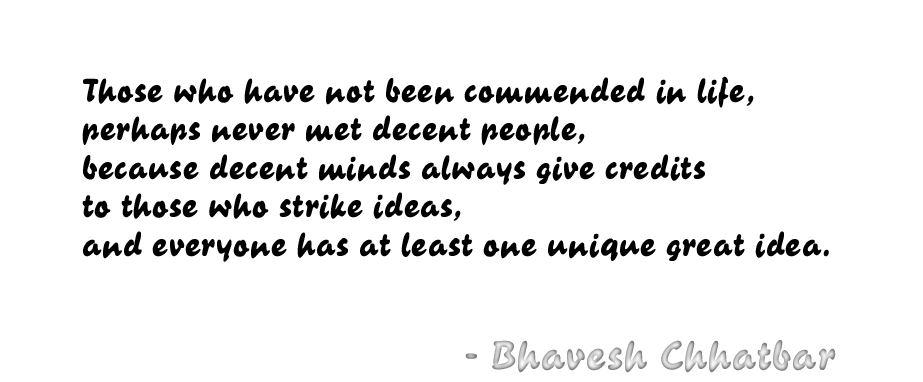 Those who have not been commended in life, perhaps never met decent people, because decent minds always give credits to those who strike ideas, and everyone has at least one unique great idea. - Bhavesh Chhatbar