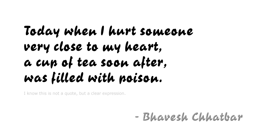 Today when I hurt someone very close to my heart, a cup of tea soon after, was filled with poison. - Bhavesh Chhatbar