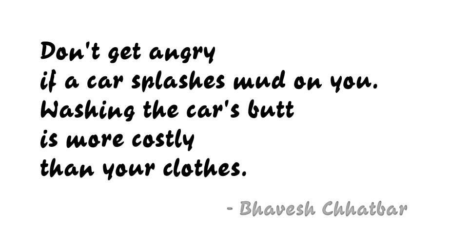 Don't get angry if a car splashes mud on you. Washing the car's butt is more costly than your clothes. - Bhavesh Chhatbar