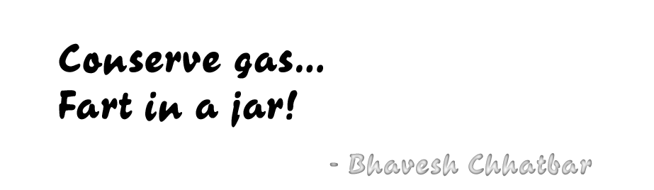 Conserve gas… Fart in a jar! - Bhavesh Chhatbar