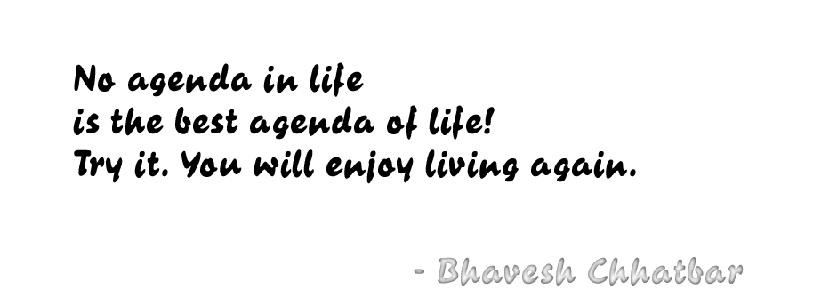 No agenda in life is the best agenda of life! Try it. You will enjoy living again. - Bhavesh Chhatbar