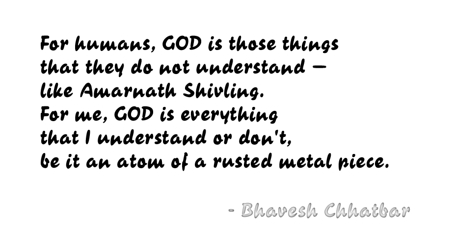 For humans, GOD is those things that they do not understand — like Amarnath Shivling. For me, GOD is everything that I understand or don't, be it an atom of a rusted metal piece. - Bhavesh Chhatbar