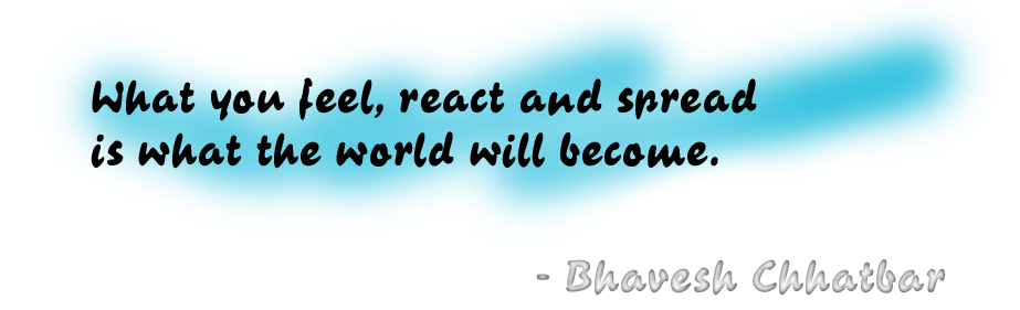 What you feel, react and spread is what the world will become. - Bhavesh Chhatbar