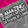 8 Amazing Screen Captures of Fonts In Use
