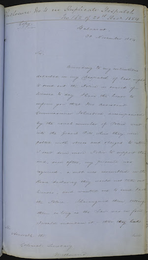 "This is an account from Resident Gold Fields Commissioner Robert Rede, dated 30 November 1854, of the riot in the Gravel Pits, and his intention to be firm with future disturbances.<a href=""http://wiki.prov.vic.gov.au/index.php/Eureka_Stockade:Rede%27s_account_of_the_Gravel_Pits_riots_and_call_for_Martial_Law_to_be_proclaimed"">Click here to see more of this record n our wiki</a>  He advocates the introduction of martial law to aid in the re-establishment of government authority."