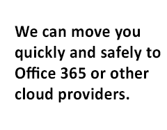 We can move you quickly and safely to office 365 or other cloud providers.