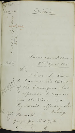 "Given the rate of change on the goldfields, Hotham seems to now accept that he must take decisive action and communicates this to his superiors accordingly.    The despatch represents a part of Lieutenant Governor Hotham's narrative of the period between his initial visits to the goldfields, in August and September 1854, through to the findings of the Gold Fields Commission of Enquiry in March 1855.:  TRANSCRIPT  <a href=""http://wiki.prov.vic.gov.au/index.php/Eureka_Stockade:Lieutenant_Governor_Hotham_comments_on_the_Report_of_the_Commission_appointed_to_enquire_into_the_management_of_the_Gold_Fields_of_Victoria"">Click here to see more of this record on our wiki</a>  Duplicate  Despatch No. 47 Enclosing the Report of the Commission appointed to enquire into the management of the Gold Fields of Victoria  Toorac – near Melbourne 2nd April 1855  The Right Honorable Sir George Grey Bart, K.C.B.  Sir,  I have the honor to transmit the Report of the Commission which I appointed to enquire into the Laws and regulations affecting the Mining population of this Colony.  With the circumstances which led to this enquiry my Despatch No. 151 of the 19th November 1854 will have made you acquainted. I there stated theat the mode of raising Revenue by means of the Licence fee, and the personal inconvenience to which the individual miner was subjected, had created a very general feeling of dissatisfaction amongst the mining community; that the want of representation for their interests in the Legislative Council was also rarely felt, and that there were other minor grievances, which it is unecessary for me to bring to your notice on the present occasion.  Reflection convinced me that a radical change must be effected in the whole system.  The more I studied the question, and the more I discussed the details with such persons as I hoped to find familiar with its bearings, the greater was the certainty which I acquired, that any attempt at Legislation by the direct interpositions of Government would be unsatisfactory and incomplete, and that only through the agency of gentlemen, willing and able to devote their whole mind to the matter, could I arrive at a correct conclusion.  Thus step by step did the advisability of delegating the functions of Government, to a Commission force itself upon me, untill finally it only remained to select gentlemen willing to undertake the duty.  To the Legislative Council I directed my attention for the composition of this Commission – I was aware that unless I obtained the services of persons alike conspicuous for their talent, as for their advocacy of what are termed popular rights, I could not hope to satisfy the mining community, or determine questions in which their interests were principally involved; and in laying before you the result of their labours, I feel every confidence that you will concur with me, in thinking that the burst which was confided to them has not been misapplied.  The grievances on which the commission first treat is the Licence fee.  As you are aware since the discovery of gold a licence fee, or royalty, has been imposed upon every person located upon the Gold Fields, engaged in Gold digging; the law which I found in force, on my arrival in the Colony empowered the Lieutenant Governor to issue licences to miners on the following terms, viz:– for one month 20 shillings, for three months £.2, for six months £.4, for twelve months £.8  It seemed but reasonable that persons possessing the privilege of encamping on Crown Lands, cutting wood, and consuming water, free of charge, and thereby holding advantages which circumstances denied/derived to the inhabitants of Towns, should contribute an additional sum to the Revenue, and in principle, the tax was fair and equitable, and such, I may say is the view taken by a large portion of the mining population at the present moment; but that which was applicable in the early days of gold digging, and is theatrically just, can no longer be maintained: at that time the diggers were comparatively few in number, and their persons being generally known to the Commissioner it was easily discovered who had, and who had not, taken out their license, the transgressor was punished, but the others were not annoyed.  Now there are reported to be 100.000 souls on the Gold Fields the Commissioner is acquainted with but few faces; Police accompany him in his search for those who desire to evade the fee, the well conducted digger is worried by constant demands for his licence, and the authorities and Police on one side, and the diggers on the other, are placed in a state of constant antagonism; to attempt to amend such a system would be futile, but I entertain a conviction that although as I said before – the principle was right, the mode of working it was entirely wrong: as such a duty the Police should never have been employed assessors been appointed to particular districts, compelled to reside in them, and paid a per centage on the collections they would have known every individual; those who had paid the fee would have declared the names of those who had not, and, provided the fee was moderate, not a minimum would have been heard. Instead of this, the Gold Fields have been the resort of young officers possessing no particular qualification for a very delicate duty; they have often angered the miner – who perhaps was as high born as themselves – by an imperious manners and tone, and the Government themselves have provoked and invited, severe criticism by the costly and unsuitable establishment which, they allowed to be maintained on the Gold Fields.  I do not wish it to be understood by the above observations, that I think lightly of the exertions made by many of the Gold Commissions, or our unmindful of the services they have rendered to the Government of this Colony. I am pleased to find that the Board of Enquiry bring forward no charge against them, but I point to the system as unsuitable to the habit of the miners.  Seeing then that a reversion to the simple plan of collecting the Licence fee, which I have described, is not practicable, and knowing that the state of the Revenue at the present moment required the contribution of the Commission that an Export duty of two shillings and sixpence per ounce, should be levied upon all gold produced in the Colony.  I am quite aware of the serious objections which exist against taxes on labour; I know the danger of giving encouragement to smuggling, but at the present moment I have no alternative open to me: I have already described to you the bankrupt state in which I found this Colony, and by the next mail I hope to be able to transmit the Estimates for the current year which I trust will shew a very considerable reduction on the expenditure of 1854. To meet the exingency of the case, the duty on spirits, tea, coffee, and cigars (18 Vict. No.9) has been augmented, and yet I fear that the estimated Revenue for this year will not meet the expenditure; hence I am in no position to attempt further financial changes.  But I deem it right to acquaint you that in my opinion an export duty cannot long be maintained, the acquittal of all the Prisoners charged with High Treason on which I propose to write a separate Despatch – shew that whenever the diggers proclaim a grievances and unite in opposing the law, an equitable decision is hardly to be expected, or in other words the common law of the land cannot be upheld, and therefore in this novel and unfortunate state of things, it behoves me to frame the legislation so as to prevent the possibility of any topic being raised, on which the body of the miners could reasonably unite and devise soe other mode of raising a corresponding revenue; for assuredly nothing can be more pernicious to society than to see justice mocked, and solemn obligations disregarded.  To establish the right of the Crown to the soil, the Commission propose that the miners should take out a registration ticket, for which he should pay £1. Per annum, and without which he should not be allowed to hold a 'claim', or retain gold, or exercise his franchise; they do not however advise a search being made for miners who do not possess it.  Adding together the sources from which a revenue is to be raised on the Gold fields, they estimate that, the duty on Gold will produce £220.000 The Miners right 40.000 The Storekeeper Licence 30.000 Other sources 60.000 Total £350.000 and recommend that the Gold should be conveyed to Melbourne and Geelong free of charge.  The Commission looks forward to the extraction of Gold from Quartz being carried out by means of Companies. The report says 'the extent of quartz veins around Sandhurst, comprehended in a space of about 13 miles by 6, haas been estimated at 60 miles in length. The mass of rocks is estimated to contain two to three ounces per ton in some instances as high as 75 ounces per ton'.  They suggest that leases should be granted, 220 yards being the maximum extent in length, and that the rent should be from £100 to £250 per annum as the maximum for a period of five years.  They further state, that a minimum of not less than 3 ounces to the ton 'and an average, stated to be as high as 7 ounces to the ton, in the locality of Ballaarat, – where the quartz is abundant – would seem to place the Colony on the threshold of untold riches.'  The Departmental changes which the Commission recommend are extensive but in my opinion wisely conceived – Instead of the costly Gold Commission which now exists, they suggest that each gold district should be under the entire control of one head, to be called the 'warden', and who is to correspond directly with the Colonial Secretary.  They are of opinion that the Police should be distributed in different parts of the various Gold Fields, instead of being concentrated in one place, and they also recommend that honorary Magistrates should be chosen from amongst the diggers to assist the stipendiary Magistrate on special occasions.  That the Civil Commissariat should be abolished, and that wherever practicable resort should be had to assessors for determining local disputes, or setting disputed claims.  Pending the arrival of the New Constitution – the Commission recommends that the Electoral districts should be altered and that an Electoral districts should be altered and that an Electoral roll be at once made out of all persons processing the franchise 'by right of sold lands' and that arrangements be made according to the law as it now stands, to admit eight additional elective, and four additional nominee, members to the Legislative Council: by this scheme the miners interests under the present Constitution, would be represented. I need hardly say that this subject had at an early period, engaged my serious attention, and as the Report says, I had offered one nominee seat to the miners; but owing to differences amongst themselves no advantage had been taken of the offer – After the termination of the present session I shall adopt measures to carry their counsel into effect.  With regard to the complaint which is advanced of want of land, I have the honor to submit letter from the Surveyor General which I called for in reply to this portion of their report.  At page 50 of their report the Commission refer with alarm, to the continued arrival of Chinese; they describe them as thieves and gamblers and consider that 'their presence in such large masses must certainly tend to demoralise Colonial Society, by the low scale of domestic comfort, by an incurable habit of gaming and other vicious tendencies, and by the examples of degrading and absurd superstition' – They also state that they return to China with their earnings having spent but little, and often leave many of their countrymen behind dependent upon public charity.  The description is in my opinion understated – I may add that they do not bring any women with them, and are highly immoral in their conduct. In number they amount to ten thousand.  It is of the greatest importance to the present and future welfare of their community, that some restrictions should be interposed to the scourge of Chinese immigration with which the colony is threatened. I quote the recommendation of the Commission 'The question of the absolute exclusion from this Colony of this, or any other branch, of the great human family is one that the Commission have no desire to entertain; nor do they think it can even be necessary to adopt such extreme proceedings. But that some steps is here necessary if not to prohibit, at least to check and diminish, this influx seemed quite evident? – and I hope you will see fit to cause a circular to be sent to the Consuls at the different parts of China, Singapore, Hong Kong or other British ports notifying that it shall be imperative upon matters of vessels conveying Chinese to this Colony, to equalize the sexes, failing in which they will on arrival here suffer a fine of Ten Pounds for each single male cabin passenger, and two pounds a head for the remaining single men. Without your interposition in this matter, our youth on the Gold Fields will be trained up in vice, profligacy, and the moral growth of the Colony blighted.'  The concluding paragraph of their report – No. 178 page 54 – merits your perusal – the Commission do me but justice in alluding to my desire to administer this Government, by, and through the representatives of the people. I commenced my administration on this principle and I have unswervingly held to it.  If there is not a mutual confidence between the Government, and the representatives, prosperity and content can not ensue.  By the aid of the Representative members this Colony has been rescued from Bankruptcy and many questions have been disposed of on which a Government might suffer shipwreck.  I have only to enumerate some of the subjects to shew the difficulties which closed on the colony during the first three months of my administration  1st. I found a revenue nearly two million sterling deficient to meet the expenditure estimated by the Government.  2. I found the Colony undergoing a severe commercial crisis.  3. I found the important questions of the waste lands of the Crown unsettled.  4. I found the Colony united in determination not to sanction the admission of men who had been convicts and resolved to proceed to any length in measures of resistance.  5. I found certainly a truce on the Gold Fields but discontent under the surface.  6. And shortly after my arrival large public meetings were held, pressing hard upon the Government to make provision for them.  By the aid of the Legislative Council rapid progress has been made in setting most of these difficulties, and I cannot be otherwise than gratified at finding the course of policy has met the approval of the members of the Commission.  Concerning generally in the views entertained by the Commission I feel bound to comment on that part of their report which leads to the 'Ballarat outbreak'.  A person unacquainted with the circumstances relating to it on reading the report for the first time, would infer that that Government over which I preside, had been aware of the state of feeling on the Gold Fields, and had taken no measure to institute an enquiry, or appease the invitation.  But if you will do me the honour to peruse my letter given on the 55th page, you will see that it is dated Nov 16th you will find that the state of the gold Fields is there freely treated upon and that I was then occupying myself in composing a Board, for the express purpose of dealing with this complicated subject.  It is true that the Commission was not finally promulgated until December 7th – a change in the Colonial Secretary took place in the interim, matters of moment were being discussed in the Legislative Council – and the members of the embodied committee being with one exception – all members of the Legislative Council – were unwilling to absent themselves from their posts in the Legislature, or direct their attention to the management of the Gold Fields.  But everyone knew that the Commission would be nominated and the merits of the reported numbers were canvassed both by the mining community and public press, and approval generally expressed  Seeing then that due publicity had been given to my intentions you may probably ask why did this outbreak occur?  There can be no doubt that the remote cause was the weakness which the Executive Government had previously shewn on the subject of the licence fee their vacillation had abstracted all feeling of confidence in the seriousness of the Government; whilst the public and private conduct of the Stipendiary Magistrate at Ballarat, and the acquittal of the supposed murders of James Scobie had produced a general irritation which the immediate dismissal of that Magistrate did not allay – the diggers had also been successful in burning the Eureka Hotel, in defiance of military and Police, and they thought themselves irresistable.  Designing orators and anarchists were enabled to play upon the feelings of the miners and work them to the pitch they had long desired and the cry of 'Abolish the Licence fee' united an amount of sympathy and gave them a command of physical force, which they could not otherwise have procured – No doubt the masses confined themselves to this one point – not so the leaders – nothing short of the overthrow of the Government would have satisfied them – and a march on Melbourne would have been the result of victory.  I have touched upon the points of most importance in the Report – it contains a vast amount of information which I could have obtained in no other way, and I willingly record my thanks to the members for the time they have devoted to the Public Service.  As far as possible I intend I intend to carry out the suggestions they have made, but I should be deluding myself were I to suppose that in the peculiar state of this Colony and the large amount of foreign element which is to be found in our population, order and tranquillity will be permanently attained by the changes in contemplation.  I have the Honor to be Sir Your most obedient Humble Servant  Chas. Hotham"