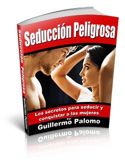 SEDUCCIÓN PELIGROSA, Guillermo Palomo [ Libro Guía ] – Los secretos comprobados para seducir y conquistar a las mujeres