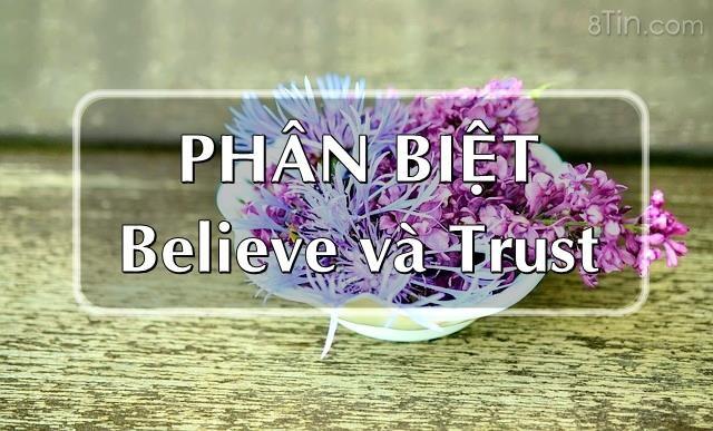 """Hai động từ """"believe"""" và """"trust"""" thường có nghĩa là tin tưởng"""