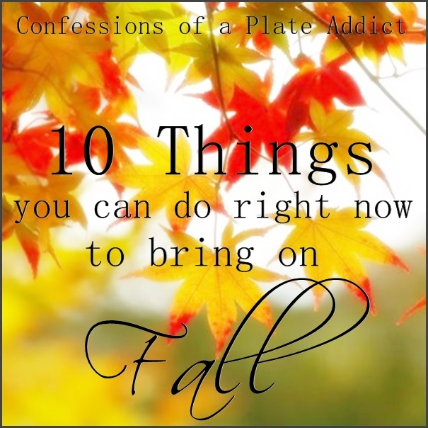 CONFESSIONS OF A PLATE ADDICT 10 Things You Can Do Right Now to Bring On Fall