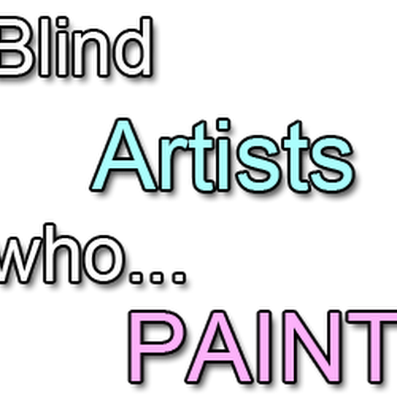 Famous Blind Artists who Paint in Spite of Blindness or Vision Impairment