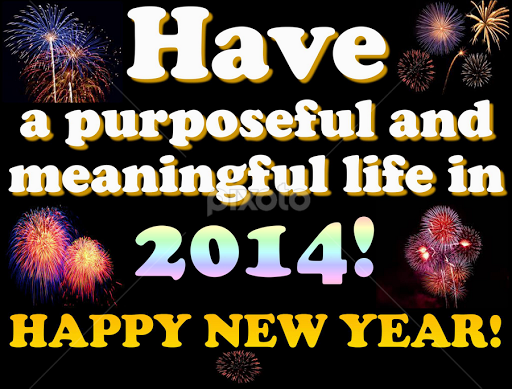 HAVE A PURPOSEFUL AND MEANINGFUL LIFE IN 2014! HAPPY NEW YEAR! By Dwayne  Ramsey
