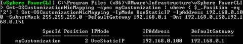 Get-OSCustomizationNicMapping -spec myCustomization | where { $_.Position -eq '2'} | Set-OSCustomizationNicMapping -IpMode UseStaticIP -IpAddress $192.168.0.100 -SubnetMask 255.255.255.0 -DefaultGateway 192.168.0.1 -Dns 192.168.0.1,192.168.0.1