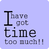 I have got time too much !
